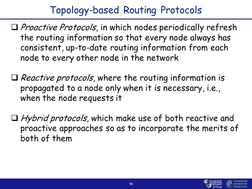 16 Topology-based Routing Protocols  Proactive Protocols, in which nodes periodically refresh the routing information so that every node always has consistent, up-to-date routing information from each node to every other node in the network  Reactive protocols, where the routing information is propagated to a node only when it is necessary, i.e., when the node requests it  Hybrid protocols, which make use of both reactive and proactive approaches so as to incorporate the merits of both of them