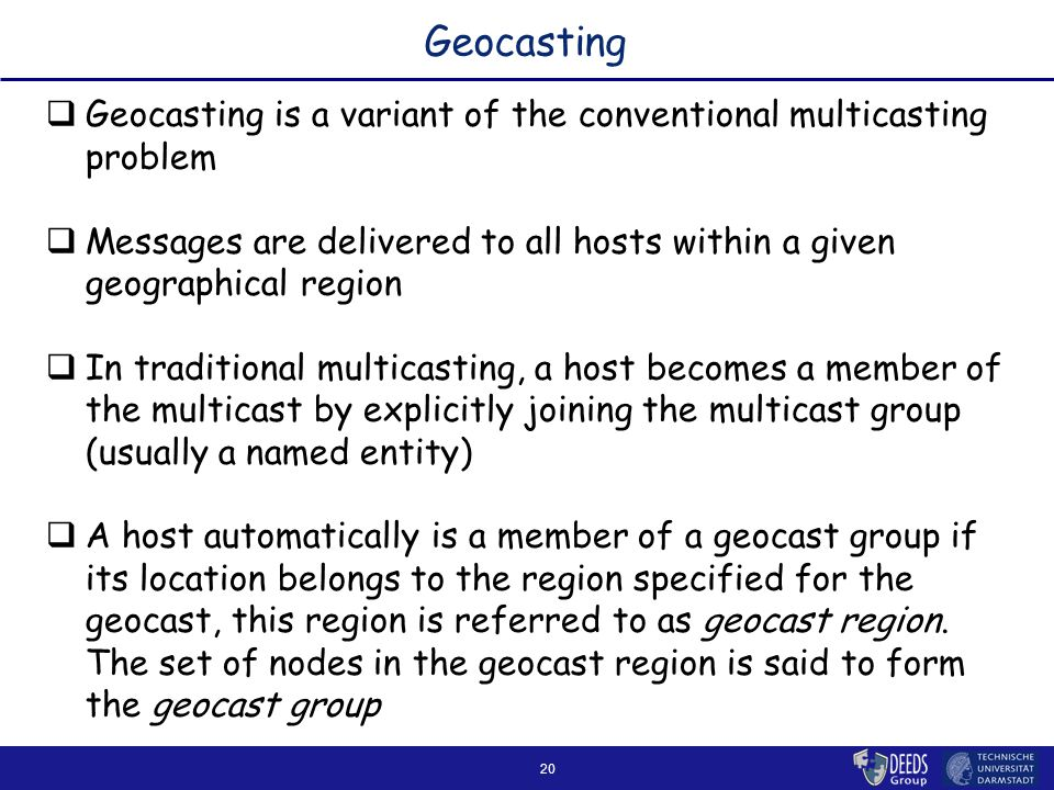20 Geocasting  Geocasting is a variant of the conventional multicasting problem  Messages are delivered to all hosts within a given geographical region  In traditional multicasting, a host becomes a member of the multicast by explicitly joining the multicast group (usually a named entity)  A host automatically is a member of a geocast group if its location belongs to the region specified for the geocast, this region is referred to as geocast region.