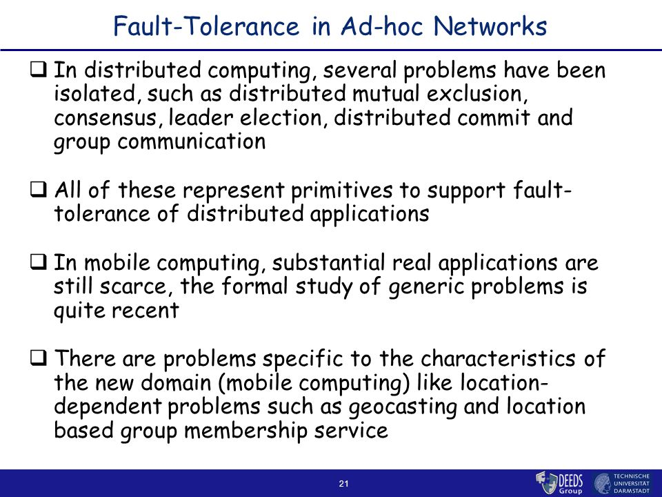 21 Fault-Tolerance in Ad-hoc Networks  In distributed computing, several problems have been isolated, such as distributed mutual exclusion, consensus, leader election, distributed commit and group communication  All of these represent primitives to support fault- tolerance of distributed applications  In mobile computing, substantial real applications are still scarce, the formal study of generic problems is quite recent  There are problems specific to the characteristics of the new domain (mobile computing) like location- dependent problems such as geocasting and location based group membership service