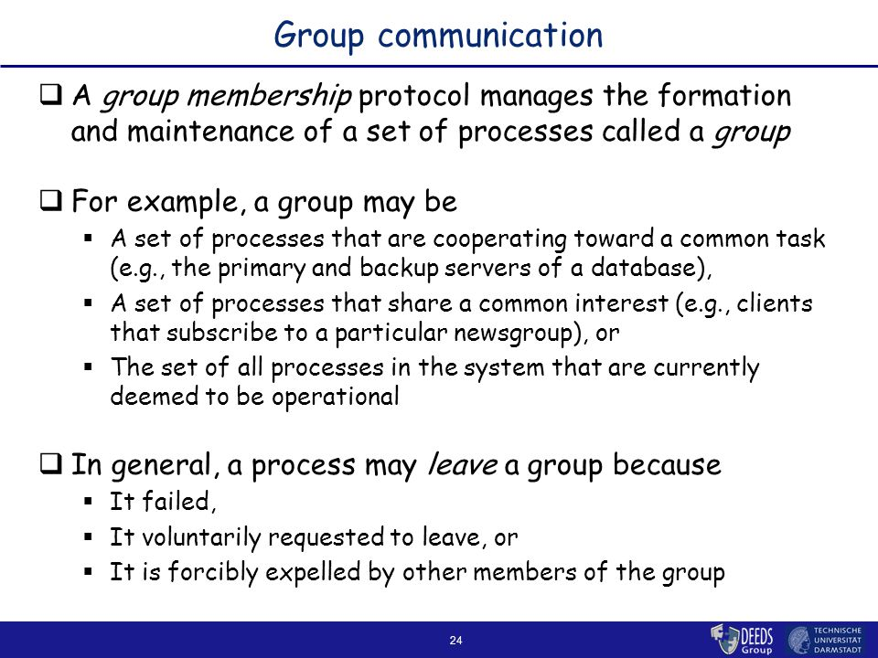 24 Group communication  A group membership protocol manages the formation and maintenance of a set of processes called a group  For example, a group may be  A set of processes that are cooperating toward a common task (e.g., the primary and backup servers of a database),  A set of processes that share a common interest (e.g., clients that subscribe to a particular newsgroup), or  The set of all processes in the system that are currently deemed to be operational  In general, a process may leave a group because  It failed,  It voluntarily requested to leave, or  It is forcibly expelled by other members of the group