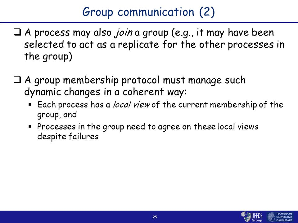 25 Group communication (2)  A process may also join a group (e.g., it may have been selected to act as a replicate for the other processes in the group)  A group membership protocol must manage such dynamic changes in a coherent way:  Each process has a local view of the current membership of the group, and  Processes in the group need to agree on these local views despite failures