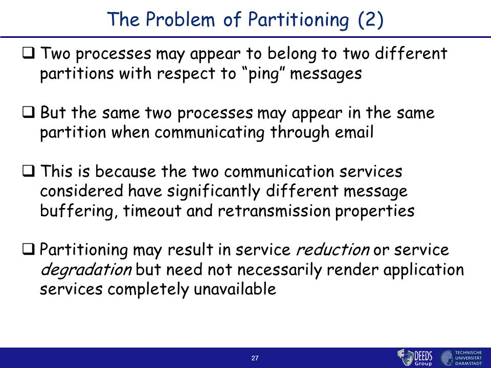 27 The Problem of Partitioning (2)  Two processes may appear to belong to two different partitions with respect to ping messages  But the same two processes may appear in the same partition when communicating through email  This is because the two communication services considered have significantly different message buffering, timeout and retransmission properties  Partitioning may result in service reduction or service degradation but need not necessarily render application services completely unavailable