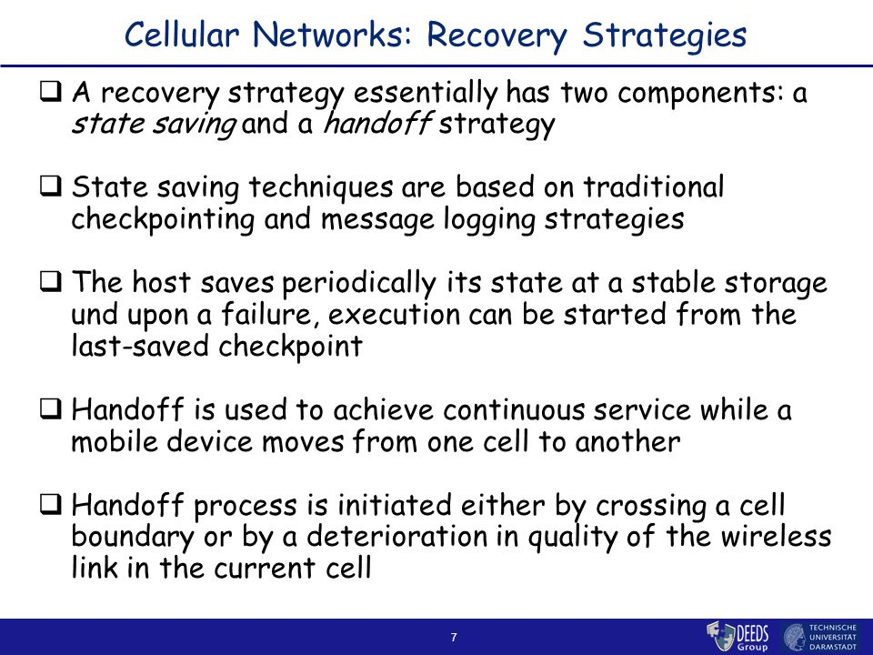 7 Cellular Networks: Recovery Strategies  A recovery strategy essentially has two components: a state saving and a handoff strategy  State saving techniques are based on traditional checkpointing and message logging strategies  The host saves periodically its state at a stable storage und upon a failure, execution can be started from the last-saved checkpoint  Handoff is used to achieve continuous service while a mobile device moves from one cell to another  Handoff process is initiated either by crossing a cell boundary or by a deterioration in quality of the wireless link in the current cell