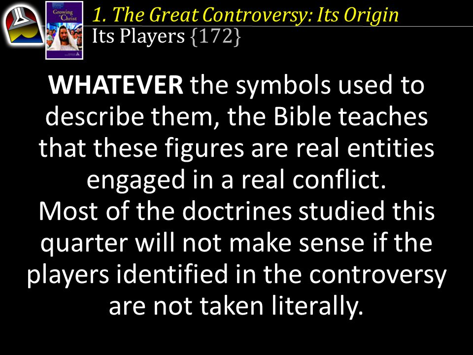 1. The Great Controversy: Its Origin Its Players {172} WHATEVER the symbols used to describe them, the Bible teaches that these figures are real entit