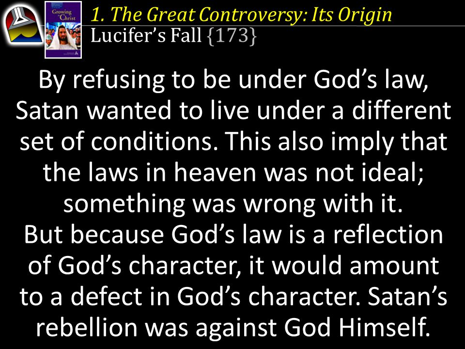 1. The Great Controversy: Its Origin Lucifer's Fall {173} By refusing to be under God's law, Satan wanted to live under a different set of conditions.