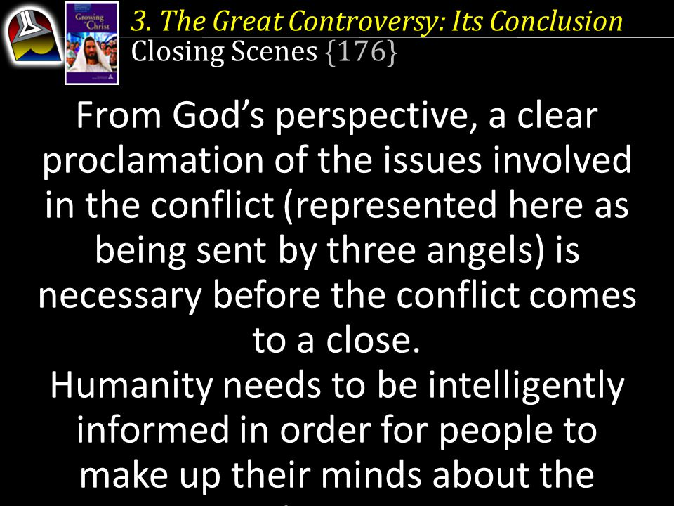 3. The Great Controversy: Its Conclusion Closing Scenes {176} From God's perspective, a clear proclamation of the issues involved in the conflict (rep