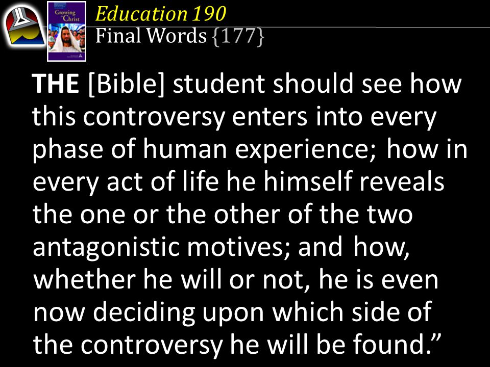 Education 190 Final Words {177} THE [Bible] student should see how this controversy enters into every phase of human experience; how in every act of life he himself reveals the one or the other of the two antagonistic motives; and how, whether he will or not, he is even now deciding upon which side of the controversy he will be found.