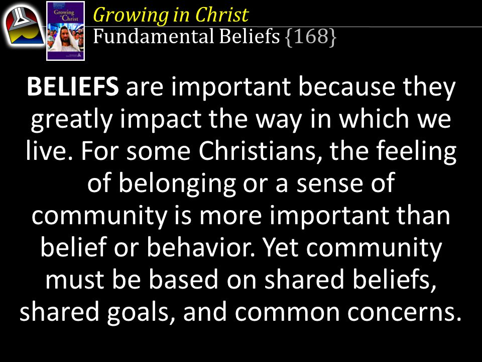 Growing in Christ Fundamental Beliefs {168} BELIEFS are important because they greatly impact the way in which we live.