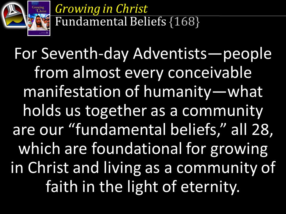 Growing in Christ Fundamental Beliefs {168} For Seventh-day Adventists—people from almost every conceivable manifestation of humanity—what holds us together as a community are our fundamental beliefs, all 28, which are foundational for growing in Christ and living as a community of faith in the light of eternity.