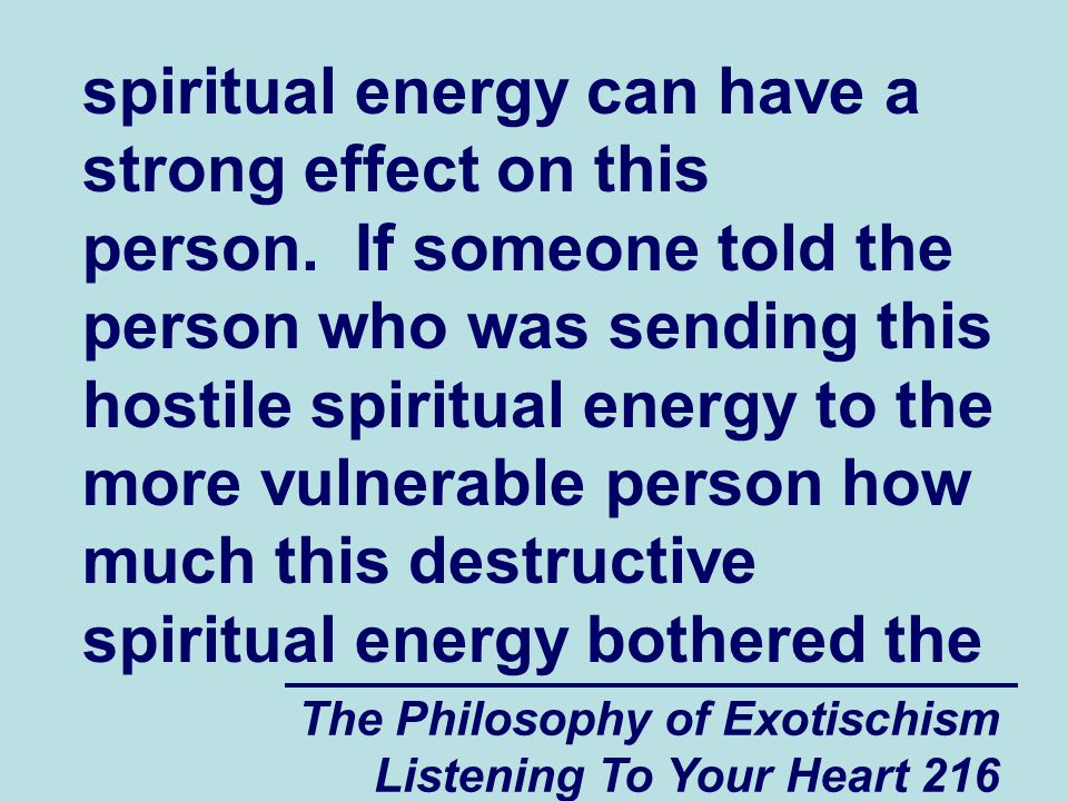 The Philosophy of Exotischism Listening To Your Heart 216 spiritual energy can have a strong effect on this person. If someone told the person who was