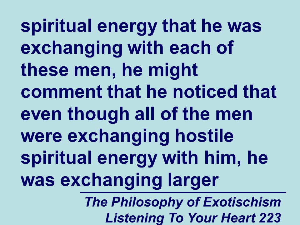 The Philosophy of Exotischism Listening To Your Heart 223 spiritual energy that he was exchanging with each of these men, he might comment that he not