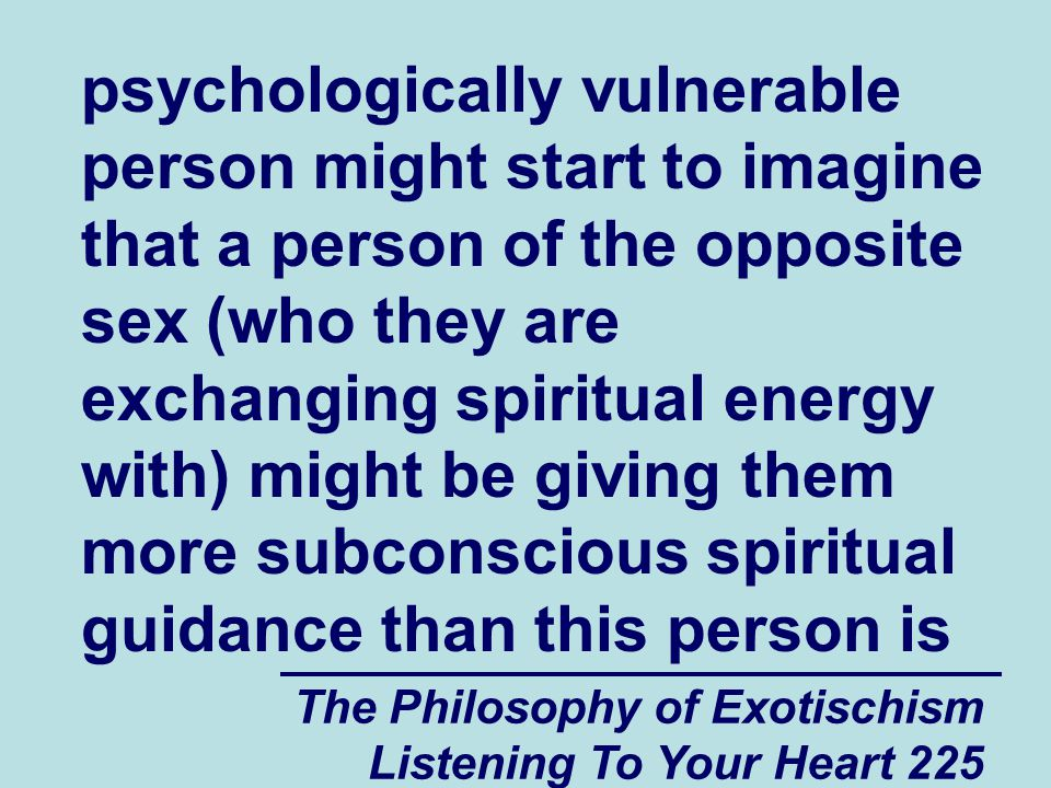 The Philosophy of Exotischism Listening To Your Heart 225 psychologically vulnerable person might start to imagine that a person of the opposite sex (