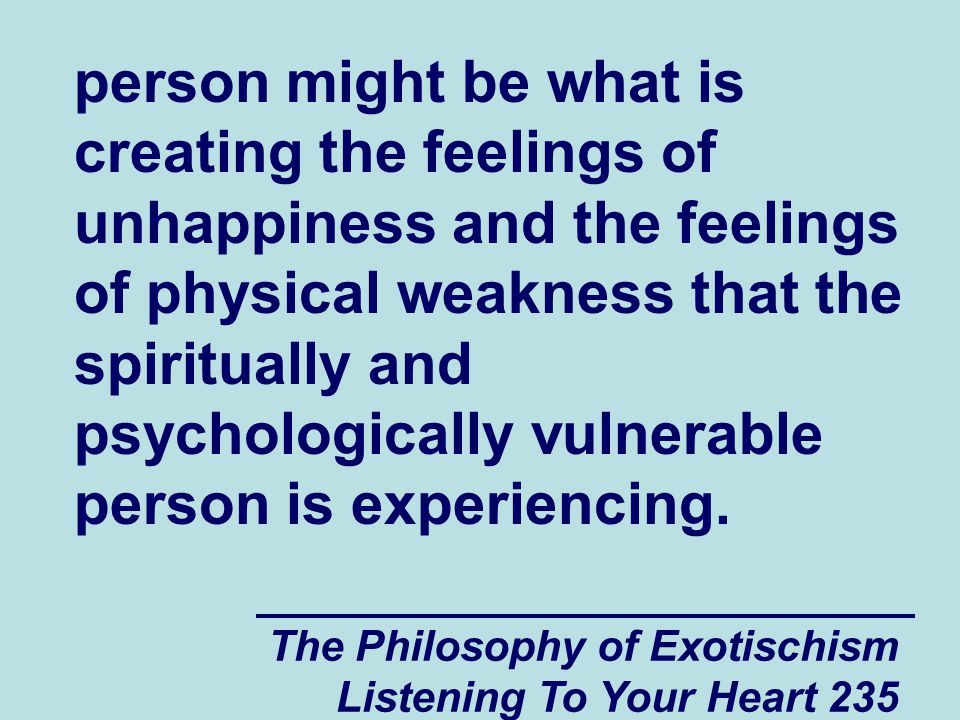 The Philosophy of Exotischism Listening To Your Heart 235 person might be what is creating the feelings of unhappiness and the feelings of physical we