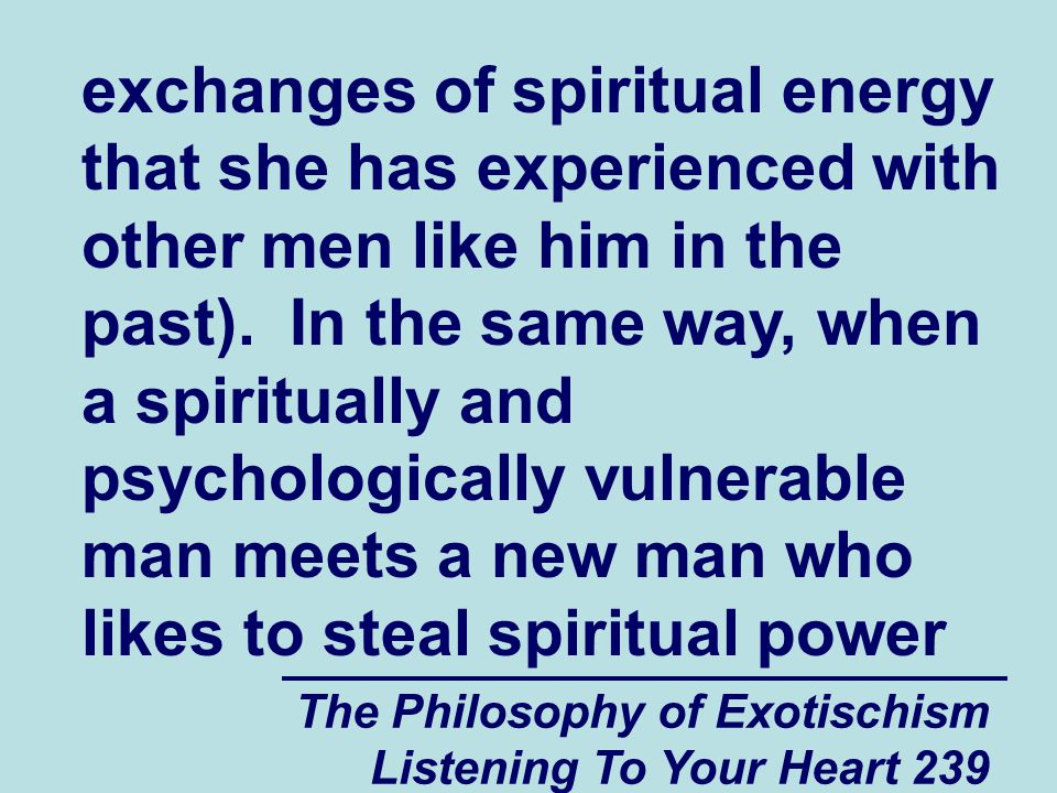 The Philosophy of Exotischism Listening To Your Heart 239 exchanges of spiritual energy that she has experienced with other men like him in the past).