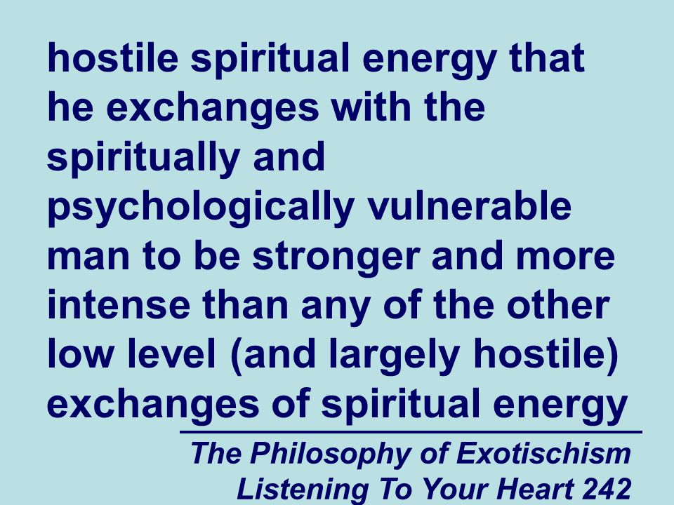 The Philosophy of Exotischism Listening To Your Heart 242 hostile spiritual energy that he exchanges with the spiritually and psychologically vulnerab
