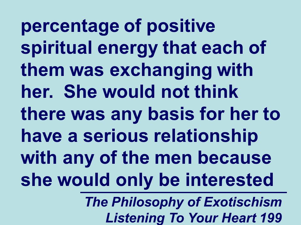 The Philosophy of Exotischism Listening To Your Heart 199 percentage of positive spiritual energy that each of them was exchanging with her. She would