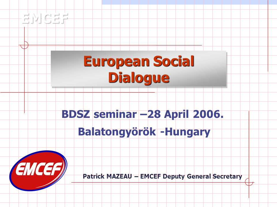 Patrick MAZEAU – EMCEF Deputy General Secretary European Social Dialogue BDSZ seminar –28 April 2006.