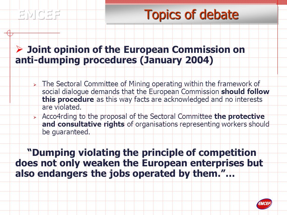 Topics of debate  Joint opinion of the European Commission on anti-dumping procedures (January 2004)  The Sectoral Committee of Mining operating within the framework of social dialogue demands that the European Commission should follow this procedure as this way facts are acknowledged and no interests are violated.