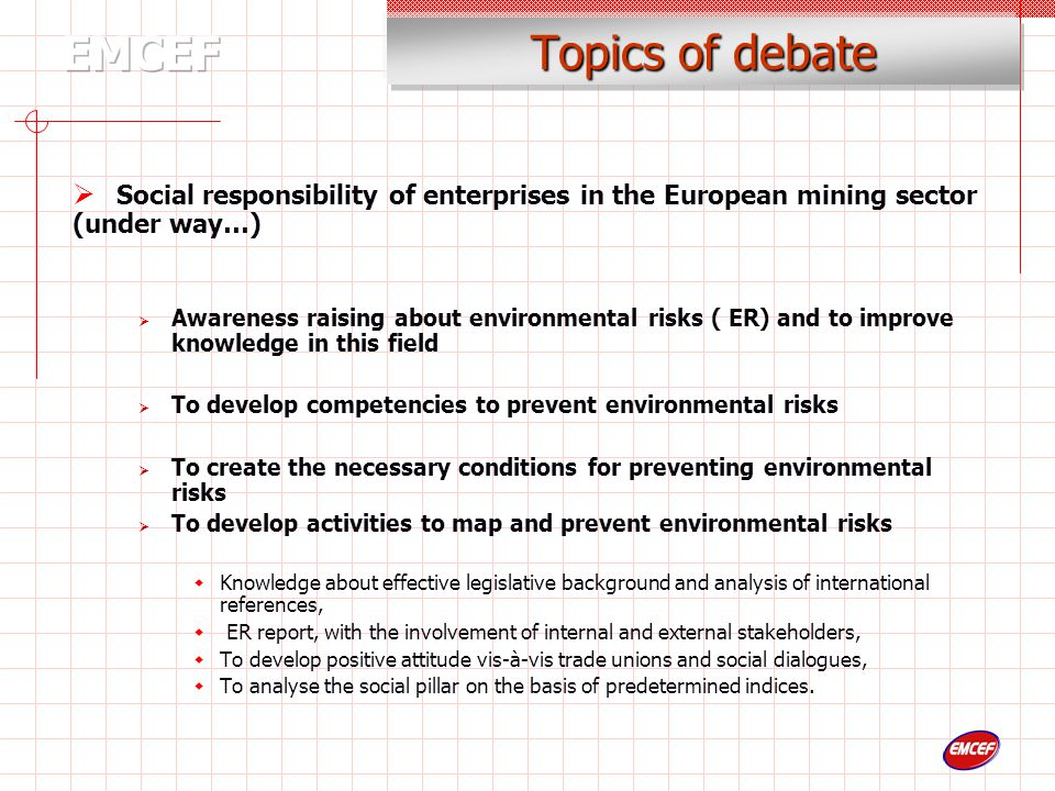 Topics of debate  Social responsibility of enterprises in the European mining sector (under way…)  Awareness raising about environmental risks ( ER) and to improve knowledge in this field  To develop competencies to prevent environmental risks  To create the necessary conditions for preventing environmental risks  To develop activities to map and prevent environmental risks  Knowledge about effective legislative background and analysis of international references,  ER report, with the involvement of internal and external stakeholders,  To develop positive attitude vis-à-vis trade unions and social dialogues,  To analyse the social pillar on the basis of predetermined indices.