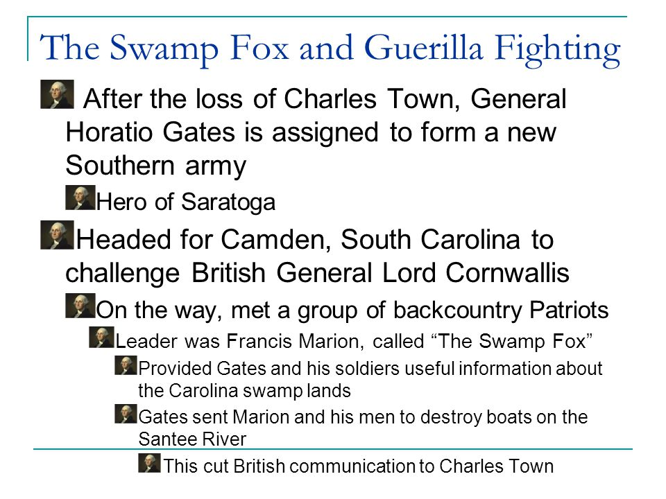 The Swamp Fox and Guerilla Fighting August 1780: Gates army runs into British troops outside of Camden Americans in no shape to fight-out of supplies and starving Gates put his men on the front lines, which was disastrous His men fled and so did he Terrible defeat Ended Gates's term as head of an army Morale reached a new low