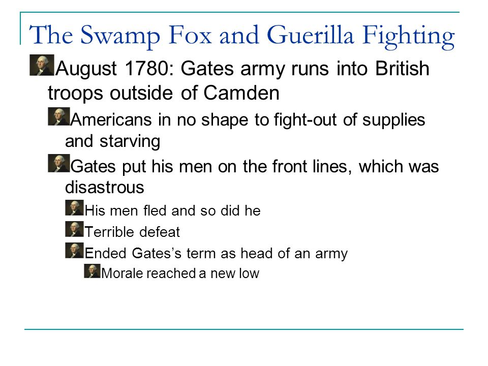 The Swamp Fox and Guerilla Fighting After Camden, the British set out for Charles Town with American prisoners Marion and his men overwhelmed the British and freed the prisoners From a base in the swamp, Marion's men were able to cut the British supply line using methods of a guerilla warfare.