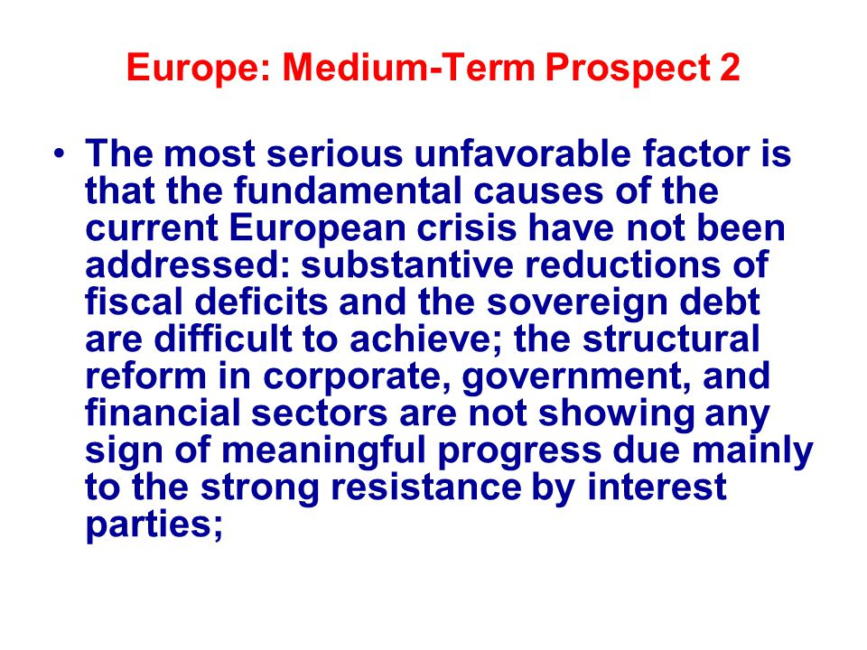 Europe: Medium-Term Prospect 2 The most serious unfavorable factor is that the fundamental causes of the current European crisis have not been addressed: substantive reductions of fiscal deficits and the sovereign debt are difficult to achieve; the structural reform in corporate, government, and financial sectors are not showing any sign of meaningful progress due mainly to the strong resistance by interest parties;
