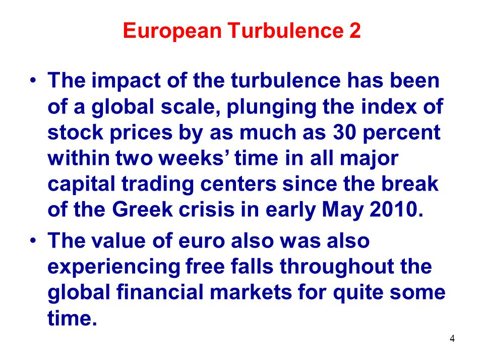 European Turbulence 2 The impact of the turbulence has been of a global scale, plunging the index of stock prices by as much as 30 percent within two weeks' time in all major capital trading centers since the break of the Greek crisis in early May 2010.