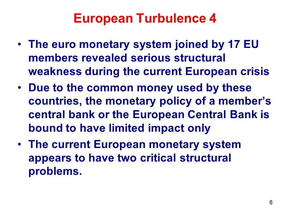 European Turbulence 4 The euro monetary system joined by 17 EU members revealed serious structural weakness during the current European crisis Due to the common money used by these countries, the monetary policy of a member's central bank or the European Central Bank is bound to have limited impact only The current European monetary system appears to have two critical structural problems.
