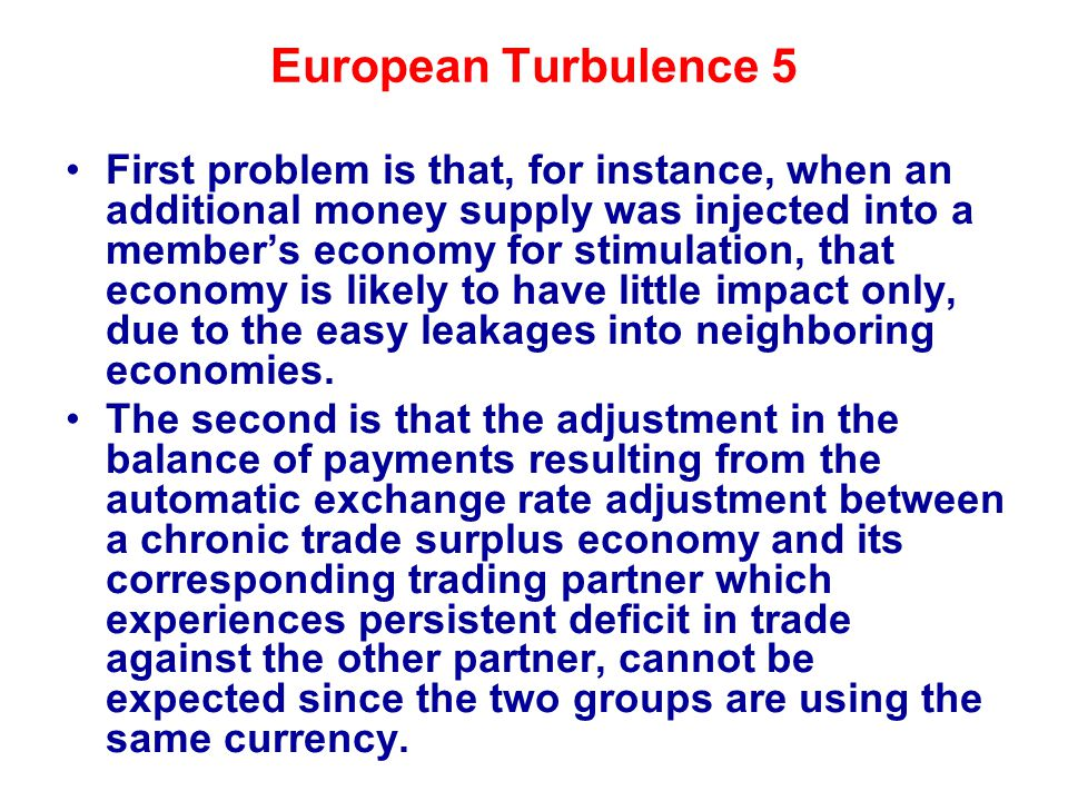 European Turbulence 5 First problem is that, for instance, when an additional money supply was injected into a member's economy for stimulation, that economy is likely to have little impact only, due to the easy leakages into neighboring economies.