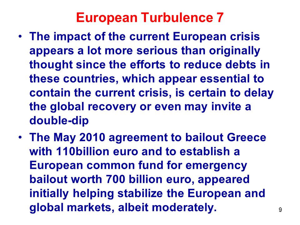 European Turbulence 7 The impact of the current European crisis appears a lot more serious than originally thought since the efforts to reduce debts in these countries, which appear essential to contain the current crisis, is certain to delay the global recovery or even may invite a double-dip The May 2010 agreement to bailout Greece with 110billion euro and to establish a European common fund for emergency bailout worth 700 billion euro, appeared initially helping stabilize the European and global markets, albeit moderately.