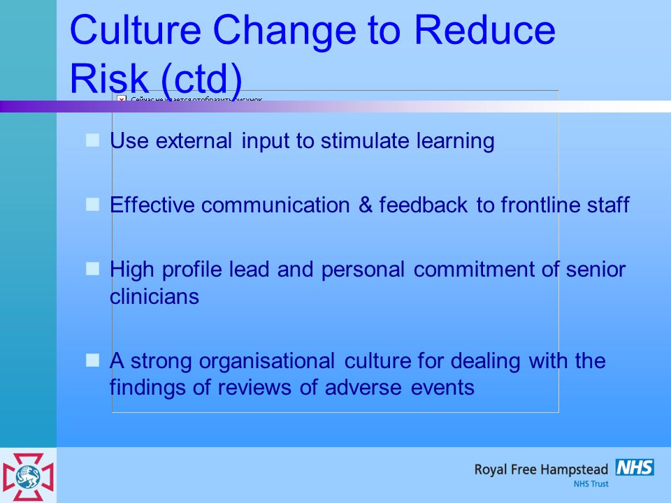Culture Change to Reduce Risk (ctd) Use external input to stimulate learning Effective communication & feedback to frontline staff High profile lead a