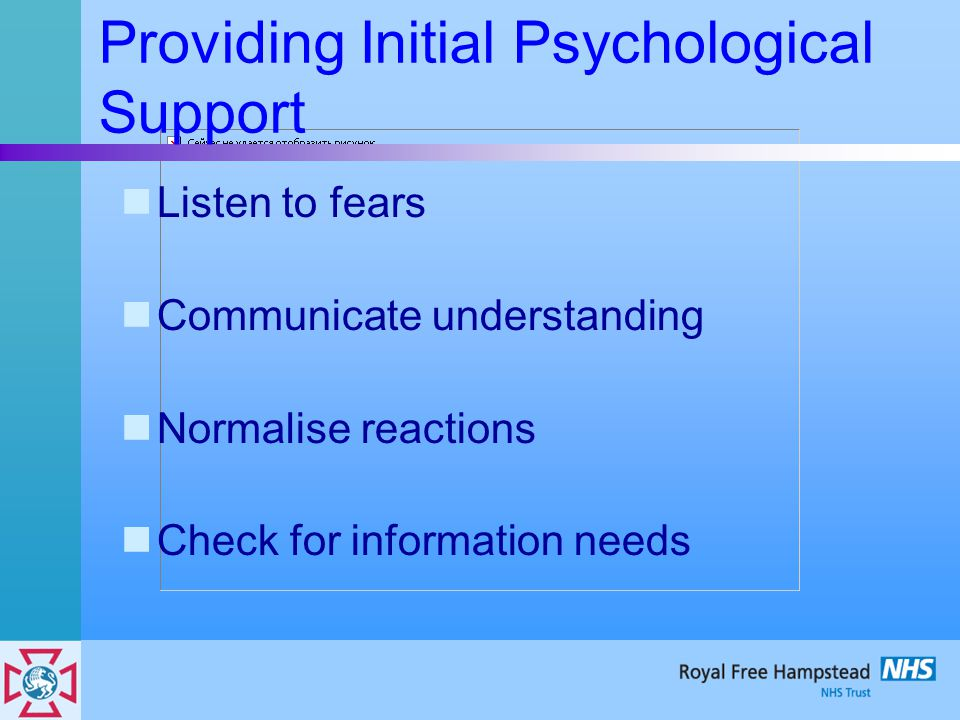 Providing Initial Psychological Support Listen to fears Communicate understanding Normalise reactions Check for information needs