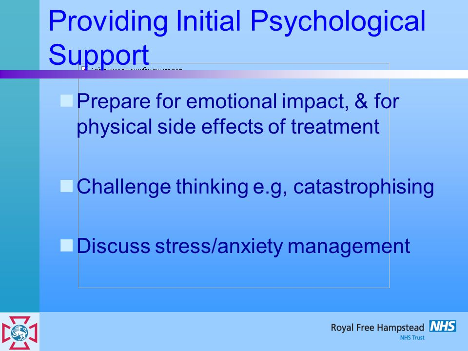 Providing Initial Psychological Support Prepare for emotional impact, & for physical side effects of treatment Challenge thinking e.g, catastrophising Discuss stress/anxiety management