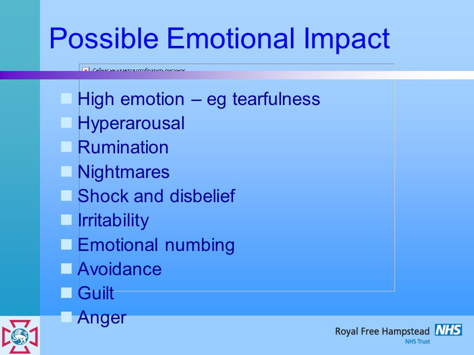 Possible Emotional Impact High emotion – eg tearfulness Hyperarousal Rumination Nightmares Shock and disbelief Irritability Emotional numbing Avoidanc