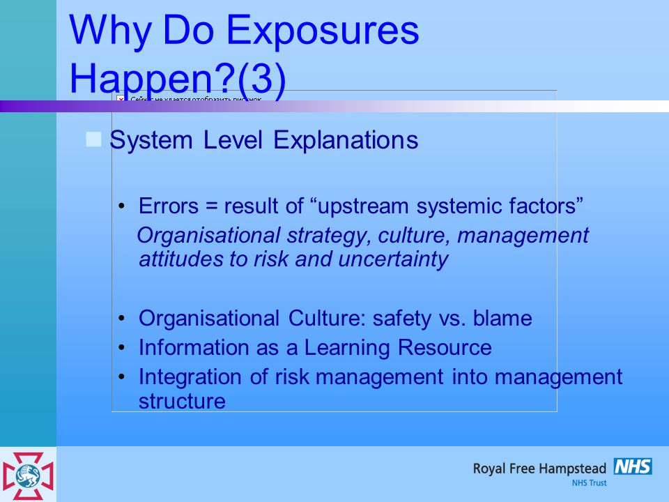 Why Do Exposures Happen (3) System Level Explanations Errors = result of upstream systemic factors Organisational strategy, culture, management attitudes to risk and uncertainty Organisational Culture: safety vs.