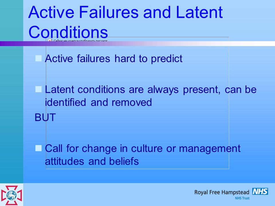 Active Failures and Latent Conditions Active failures hard to predict Latent conditions are always present, can be identified and removed BUT Call for