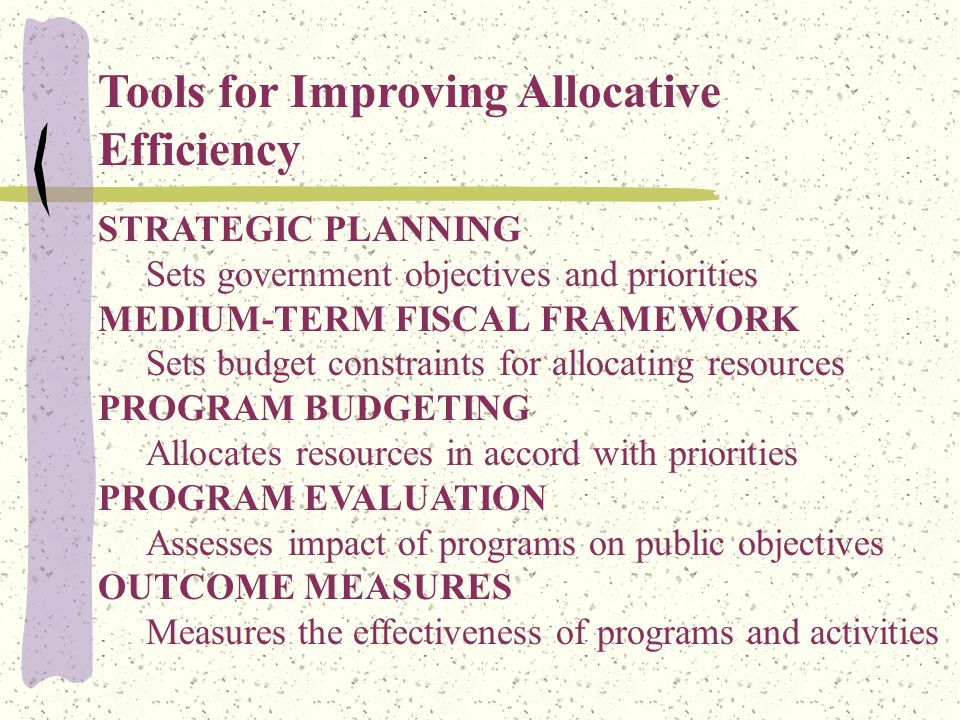 Tools for Improving Allocative Efficiency STRATEGIC PLANNING Sets government objectives and priorities MEDIUM-TERM FISCAL FRAMEWORK Sets budget constraints for allocating resources PROGRAM BUDGETING Allocates resources in accord with priorities PROGRAM EVALUATION Assesses impact of programs on public objectives OUTCOME MEASURES Measures the effectiveness of programs and activities