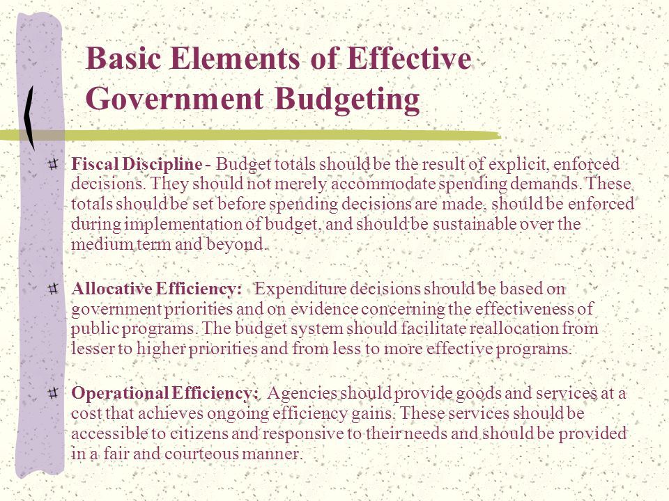 Basic Elements of Effective Government Budgeting Fiscal Discipline - Budget totals should be the result of explicit, enforced decisions.