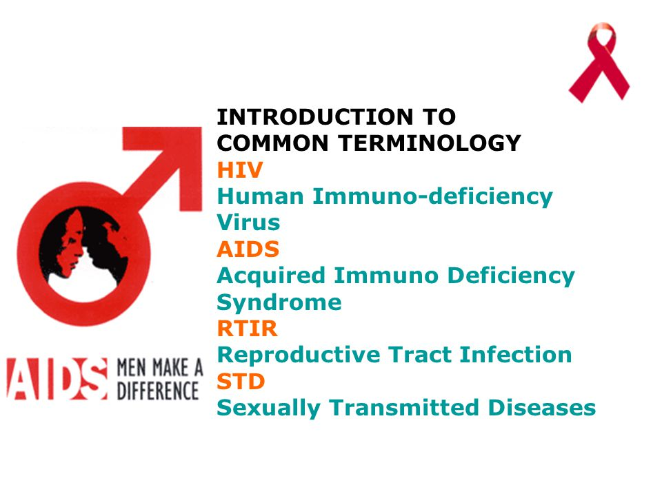 INTRODUCTION TO COMMON TERMINOLOGY HIV Human Immuno-deficiency Virus AIDS Acquired Immuno Deficiency Syndrome RTIR Reproductive Tract Infection STD Sexually Transmitted Diseases