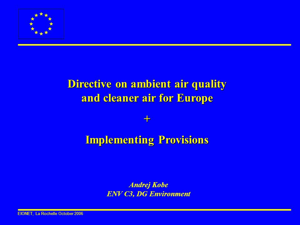 EIONET, La Rochelle October 2006 Directive on ambient air quality and cleaner air for Europe + Implementing Provisions Andrej Kobe ENV C3, DG Environm
