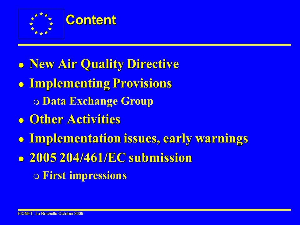 EIONET, La Rochelle October 2006 Content l New Air Quality Directive l Implementing Provisions m Data Exchange Group l Other Activities l Implementati