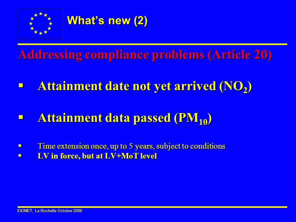 EIONET, La Rochelle October 2006 What's new (2) Addressing compliance problems (Article 20)  Attainment date not yet arrived (NO 2 )  Attainment dat