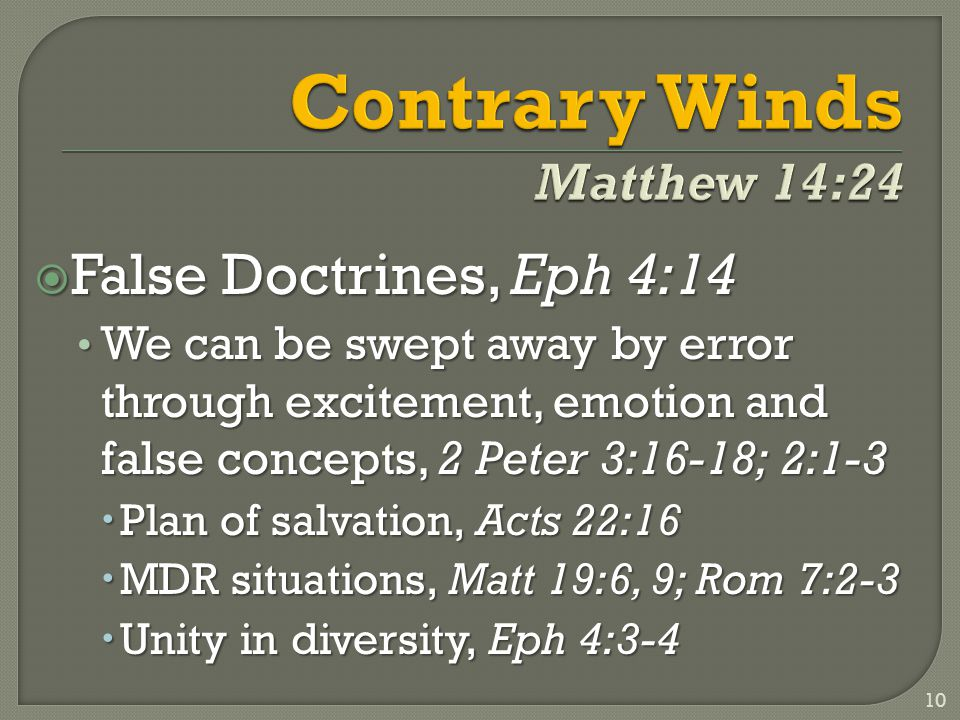  False Doctrines, Eph 4:14 We can be swept away by error through excitement, emotion and false concepts, 2 Peter 3:16-18; 2:1-3 We can be swept away by error through excitement, emotion and false concepts, 2 Peter 3:16-18; 2:1-3  Plan of salvation, Acts 22:16  MDR situations, Matt 19:6, 9; Rom 7:2-3  Unity in diversity, Eph 4:3-4 10