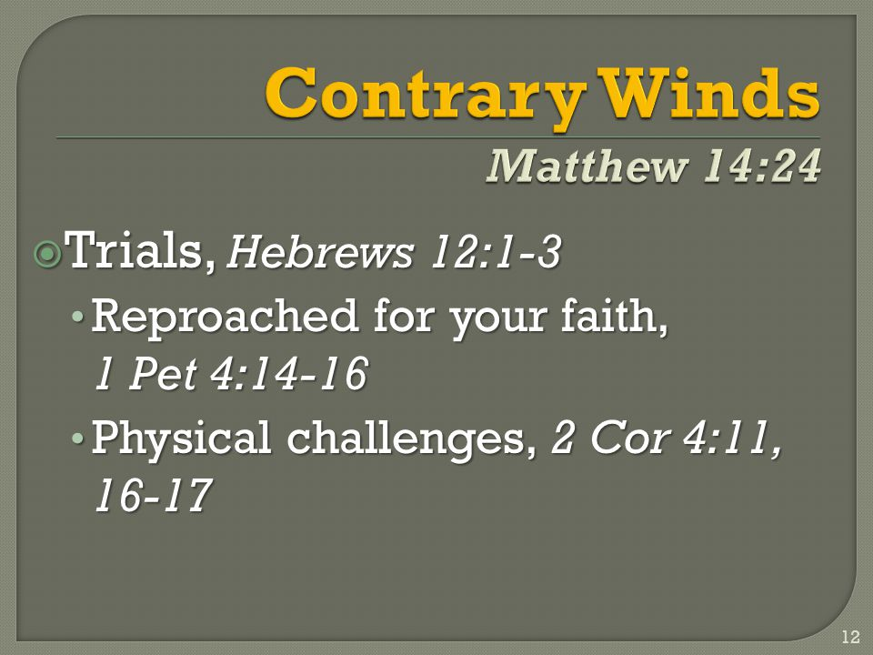  Trials, Hebrews 12:1-3 Reproached for your faith, 1 Pet 4:14-16 Reproached for your faith, 1 Pet 4:14-16 Physical challenges, 2 Cor 4:11, 16-17 Physical challenges, 2 Cor 4:11, 16-17 12