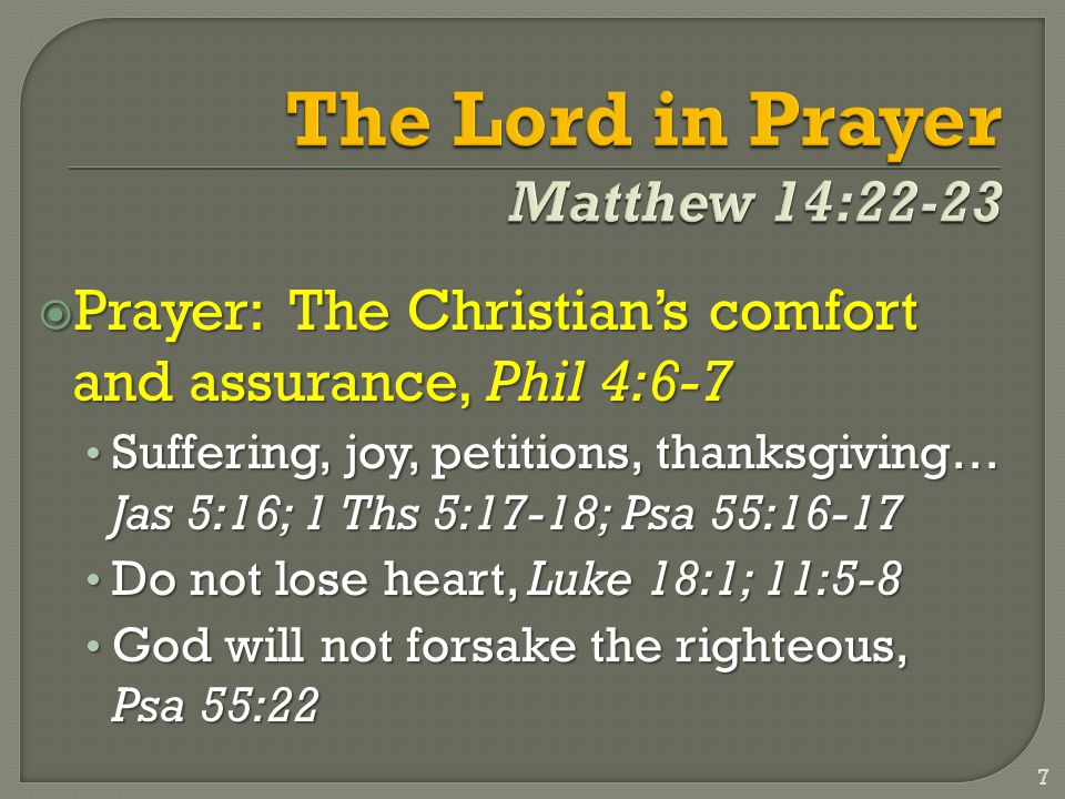  Prayer: The Christian's comfort and assurance, Phil 4:6-7 Suffering, joy, petitions, thanksgiving… Jas 5:16; 1 Ths 5:17-18; Psa 55:16-17 Suffering, joy, petitions, thanksgiving… Jas 5:16; 1 Ths 5:17-18; Psa 55:16-17 Do not lose heart, Luke 18:1; 11:5-8 Do not lose heart, Luke 18:1; 11:5-8 God will not forsake the righteous, Psa 55:22 God will not forsake the righteous, Psa 55:22 7
