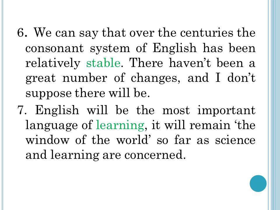 6. We can say that over the centuries the consonant system of English has been relatively stable.