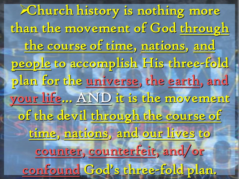  Church history is nothing more than the movement of God through the course of time, nations, and people to accomplish His three-fold plan for the universe, the earth, and your life… AND it is the movement of the devil through the course of time, nations, and our lives to counter, counterfeit, and/or confound God's three-fold plan.