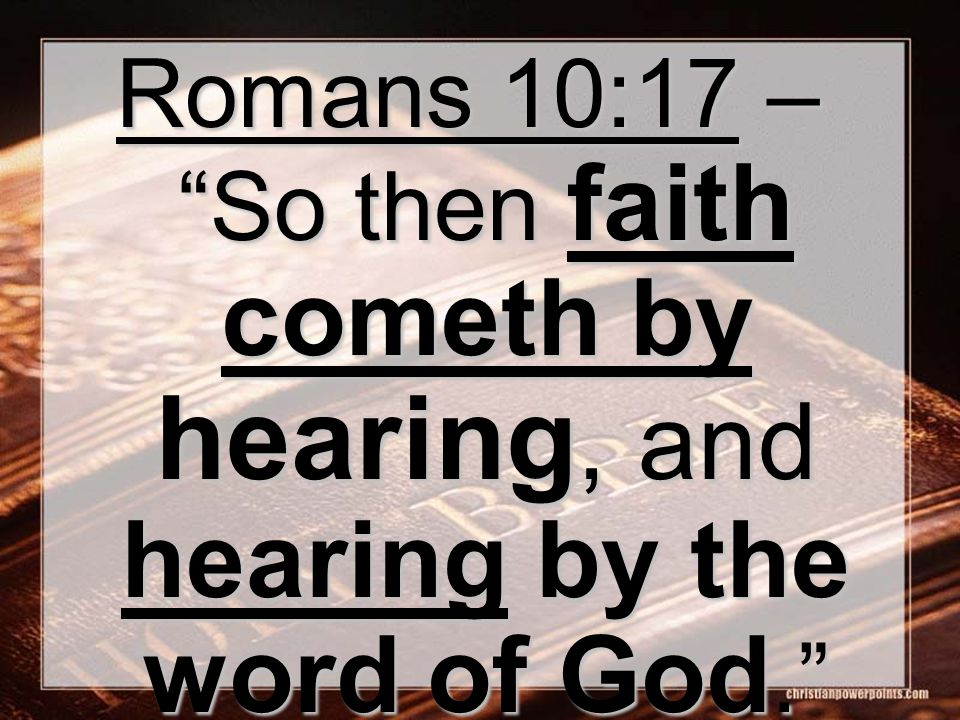 Romans 10:17 – So then faith cometh by hearing, and hearing by the word of God.