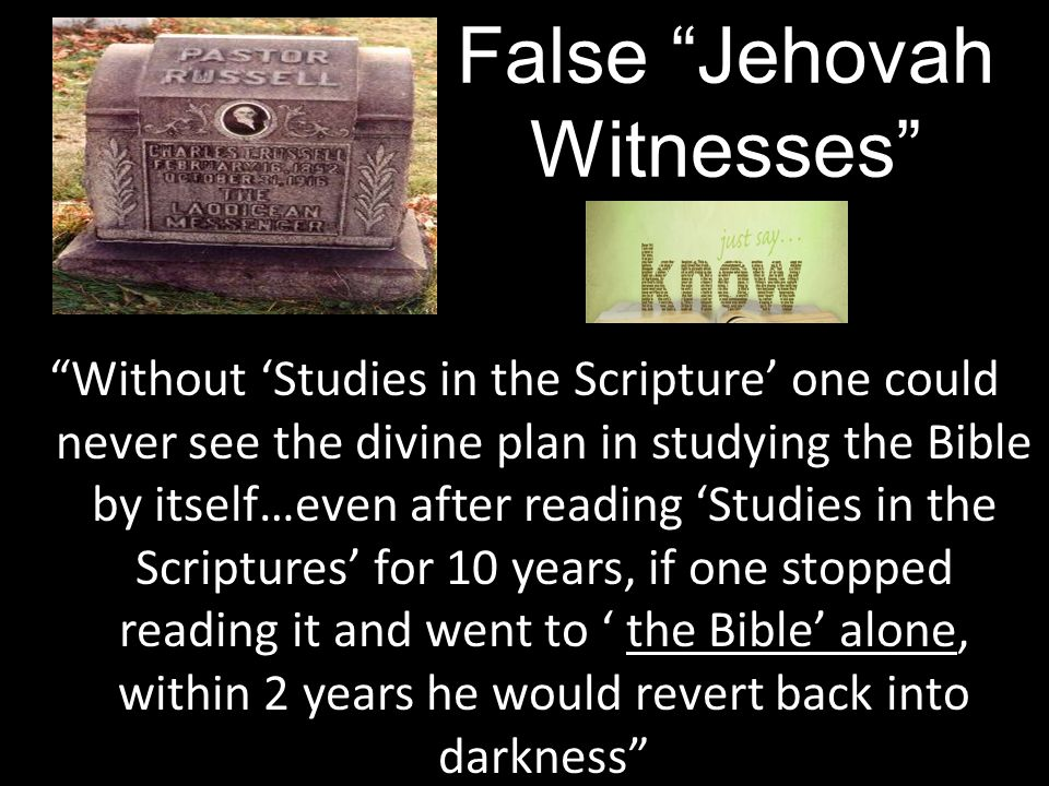 the Bible' alone Without 'Studies in the Scripture' one could never see the divine plan in studying the Bible by itself…even after reading 'Studies in the Scriptures' for 10 years, if one stopped reading it and went to ' the Bible' alone, within 2 years he would revert back into darkness False Jehovah Witnesses