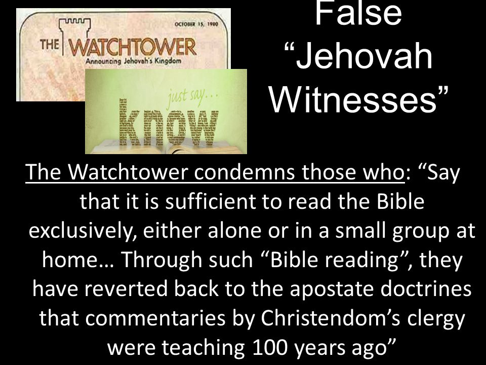 The Watchtower condemns those who: Say that it is sufficient to read the Bible exclusively, either alone or in a small group at home… Through such Bible reading , they have reverted back to the apostate doctrines that commentaries by Christendom's clergy were teaching 100 years ago False Jehovah Witnesses